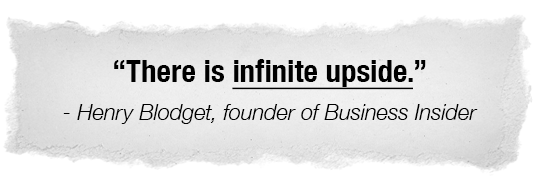There is infinite upside. - Henry Blodget, founder of Business Insider.