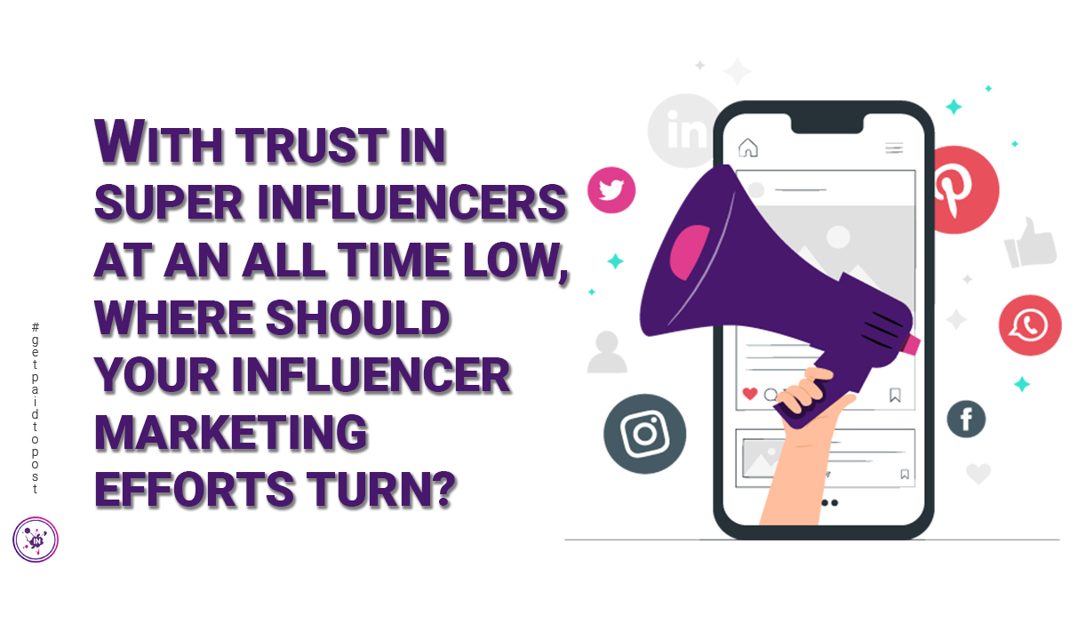With trust in super influencers at an all time low, where should your influencer marketing efforts turn?