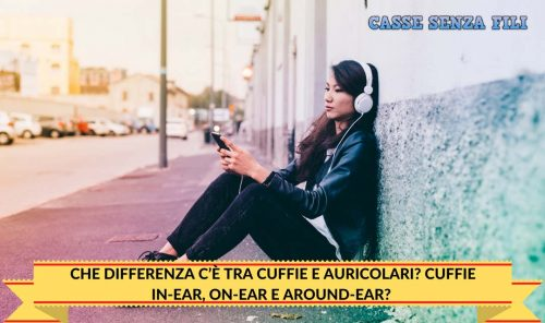 CHE DIFFERENZA C'È TRA CUFFIE E AURICOLARI? CUFFIE IN-EAR, ON-EAR E AROUND-EAR?