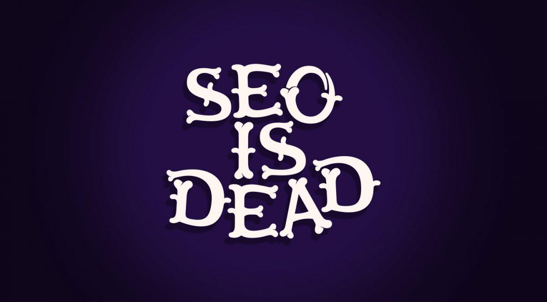 SEO is dead… Or is it?