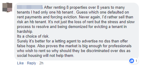 After renting 8 properties over 8 years to many tenants, I've had one housing benefit tenant. Guess which one defaulted on rent? I'd rather sell than risk letting to another housing benefit tenant. It's not just the loss of rent but the stress and slow evictions process whilst I'm demonised as a landlord because I'm evicting someone who would rather buy drugs than pay their rent. It's a choice of risk. It's better to advertise no DSS than to offer false hope and it proves the market is big enough for professionals who wish to rent so why should they be discriminated against over a DSS claimant? Social housing don't help people who earn enough to afford private rented accommodation, if we took on HB tenants, where would the professional tenants go?