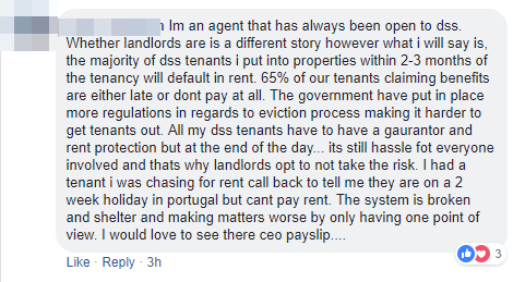 I'm an agent that has always been open to DSS. Within 2 or 3 months of the tenancy, the tenant on benefits will default. 65% of our tenants claimants benefits are either late or don't pay their contribution at all. The government has put in place more regulations to make it harder to evict benefit tenants and it's still a hassle for everyone involved. That's why landlords opt not to take the risk.