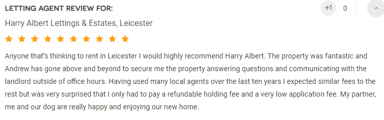 Anyone that's thinking to rent in Leicester I would highly recommend Harry Albert. The property was fantastic and Andrew has gone above and beyond to secure me the property answering questions and communicating with the landlord outside of office hours. Having used many local agents over the last ten years I expected similar fees to the rest but was very surprised that I only had to pay a refundable holding fee and a very low application fee. My partner, me and our dog are really happy and enjoying our new home. 10 out of 10!