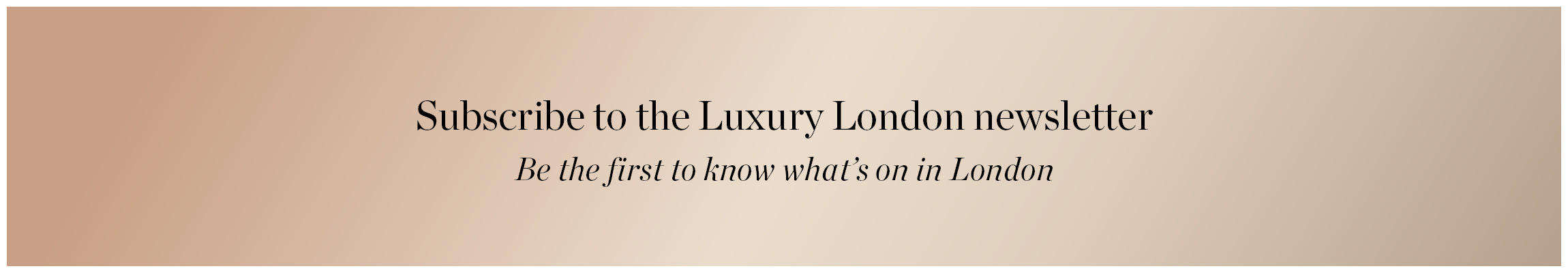 Subscribe to the Luxury London newsletter