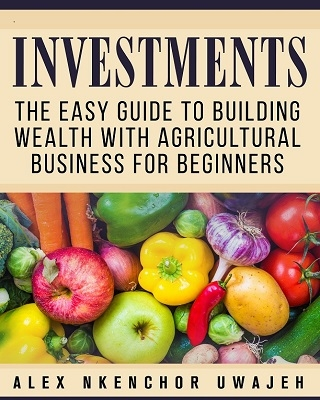 Investments: The Easy Guide to Building Wealth with Agriculture