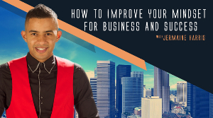 How To Improve Your Mindset For Business and Success