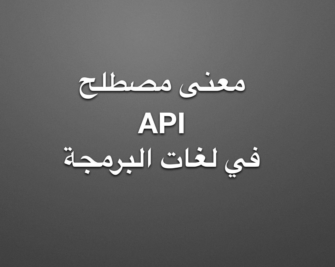 ما معنى مصطلح API في لغات البرمجة.؟